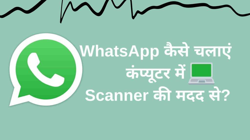WhatsApp कैसे चलाएं कंप्यूटर में स्कैनर की मदद से?